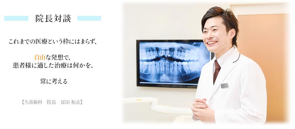 院長対談 これまでの医療という枠にはまらず、自由な発送で患者様に適した治療は何かを、常に考える 久喜歯科院長 富田和志