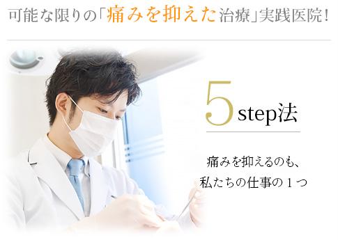 可能な限りの「痛みを抑えた」実践医院!5Step痛みを抑えるのも、私たちの仕事の1つ